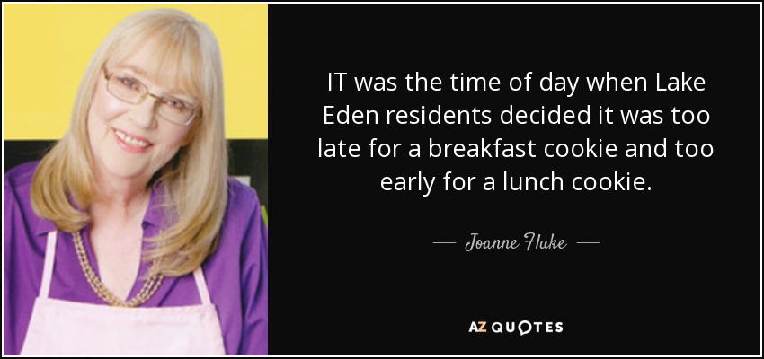 IT was the time of day when Lake Eden residents decided it was too late for a breakfast cookie and too early for a lunch cookie. - Joanne Fluke