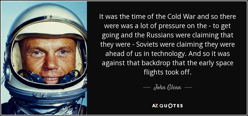 It was the time of the Cold War and so there were was a lot of pressure on the - to get going and the Russians were claiming that they were - Soviets were claiming they were ahead of us in technology. And so it was against that backdrop that the early space flights took off. - John Glenn