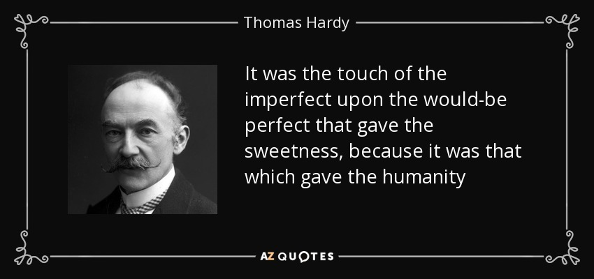 It was the touch of the imperfect upon the would-be perfect that gave the sweetness, because it was that which gave the humanity - Thomas Hardy