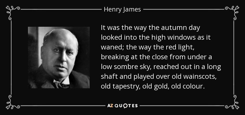 It was the way the autumn day looked into the high windows as it waned; the way the red light, breaking at the close from under a low sombre sky, reached out in a long shaft and played over old wainscots, old tapestry, old gold, old colour. - Henry James