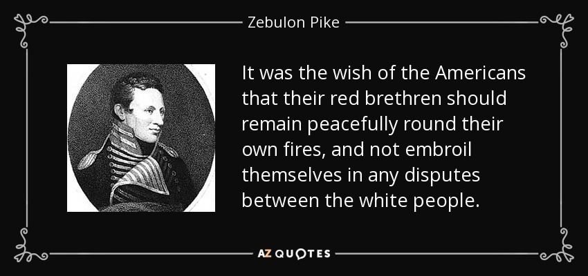 It was the wish of the Americans that their red brethren should remain peacefully round their own fires, and not embroil themselves in any disputes between the white people. - Zebulon Pike
