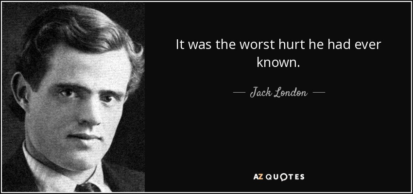 It was the worst hurt he had ever known. - Jack London