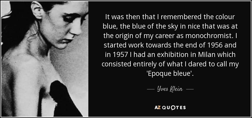 It was then that I remembered the colour blue, the blue of the sky in nice that was at the origin of my career as monochromist. I started work towards the end of 1956 and in 1957 I had an exhibition in Milan which consisted entirely of what I dared to call my 'Epoque bleue'. - Yves Klein