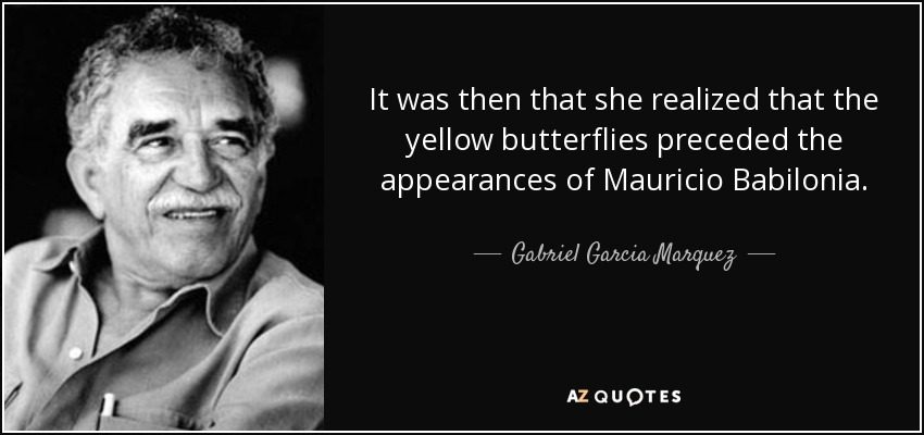 It was then that she realized that the yellow butterflies preceded the appearances of Mauricio Babilonia. - Gabriel Garcia Marquez