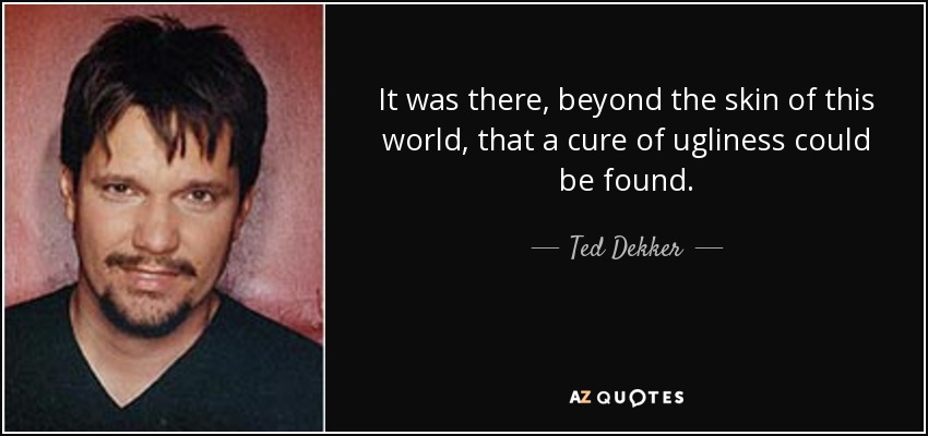 It was there, beyond the skin of this world, that a cure of ugliness could be found. - Ted Dekker