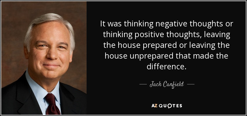 It was thinking negative thoughts or thinking positive thoughts, leaving the house prepared or leaving the house unprepared that made the difference. - Jack Canfield
