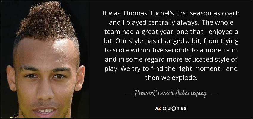 It was Thomas Tuchel's first season as coach and I played centrally always. The whole team had a great year, one that I enjoyed a lot. Our style has changed a bit, from trying to score within five seconds to a more calm and in some regard more educated style of play. We try to find the right moment - and then we explode. - Pierre-Emerick Aubameyang