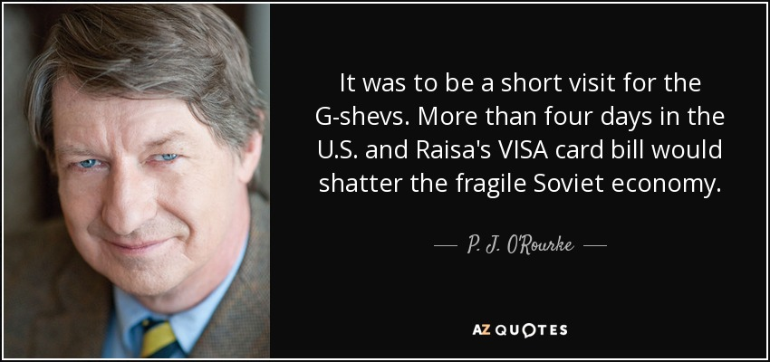 It was to be a short visit for the G-shevs. More than four days in the U.S. and Raisa's VISA card bill would shatter the fragile Soviet economy. - P. J. O'Rourke