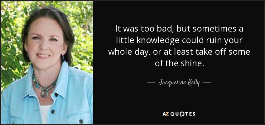 It was too bad, but sometimes a little knowledge could ruin your whole day, or at least take off some of the shine. - Jacqueline Kelly