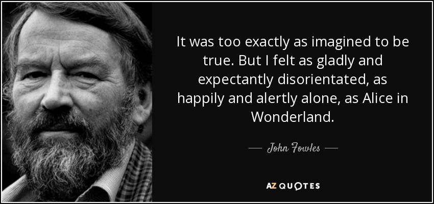 It was too exactly as imagined to be true. But I felt as gladly and expectantly disorientated, as happily and alertly alone, as Alice in Wonderland. - John Fowles
