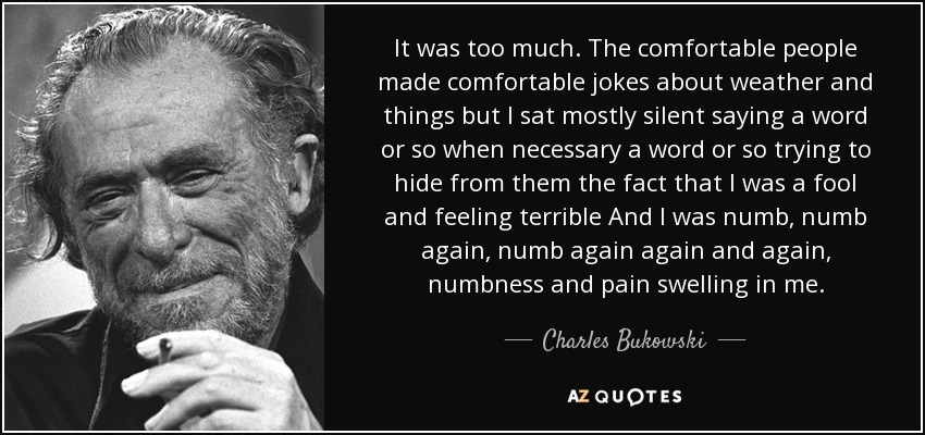 It was too much. The comfortable people made comfortable jokes about weather and things but I sat mostly silent saying a word or so when necessary a word or so trying to hide from them the fact that I was a fool and feeling terrible And I was numb, numb again, numb again again and again, numbness and pain swelling in me. - Charles Bukowski