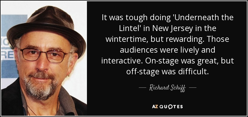 It was tough doing 'Underneath the Lintel' in New Jersey in the wintertime, but rewarding. Those audiences were lively and interactive. On-stage was great, but off-stage was difficult. - Richard Schiff
