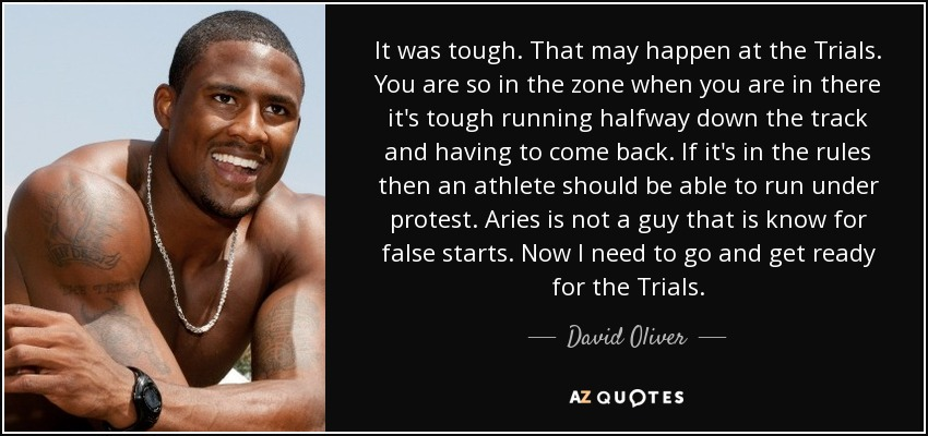 It was tough. That may happen at the Trials. You are so in the zone when you are in there it's tough running halfway down the track and having to come back. If it's in the rules then an athlete should be able to run under protest. Aries is not a guy that is know for false starts. Now I need to go and get ready for the Trials. - David Oliver