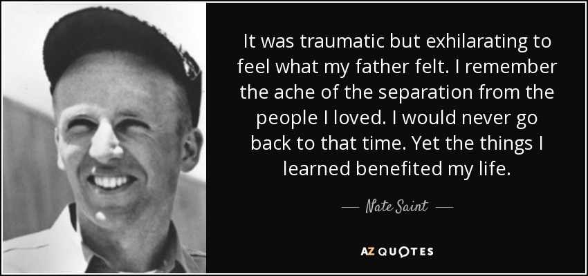 It was traumatic but exhilarating to feel what my father felt. I remember the ache of the separation from the people I loved. I would never go back to that time. Yet the things I learned benefited my life. - Nate Saint