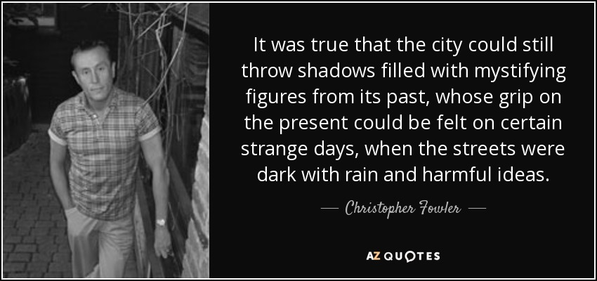 It was true that the city could still throw shadows filled with mystifying figures from its past, whose grip on the present could be felt on certain strange days, when the streets were dark with rain and harmful ideas. - Christopher Fowler
