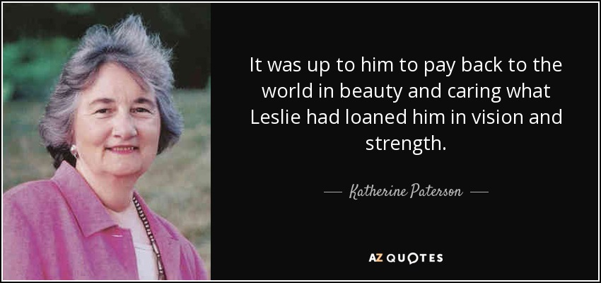 It was up to him to pay back to the world in beauty and caring what Leslie had loaned him in vision and strength. - Katherine Paterson