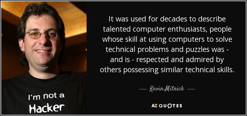 It was used for decades to describe talented computer enthusiasts, people whose skill at using computers to solve technical problems and puzzles was - and is - respected and admired by others possessing similar technical skills. - Kevin Mitnick