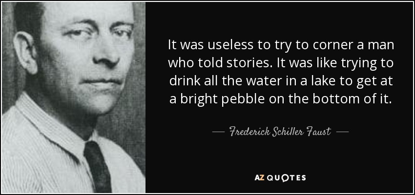 It was useless to try to corner a man who told stories. It was like trying to drink all the water in a lake to get at a bright pebble on the bottom of it. - Frederick Schiller Faust