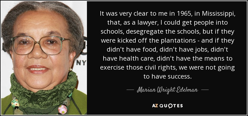It was very clear to me in 1965, in Mississippi, that, as a lawyer, I could get people into schools, desegregate the schools, but if they were kicked off the plantations - and if they didn't have food, didn't have jobs, didn't have health care, didn't have the means to exercise those civil rights, we were not going to have success. - Marian Wright Edelman