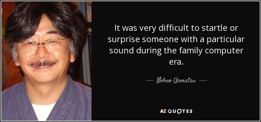 It was very difficult to startle or surprise someone with a particular sound during the family computer era. - Nobuo Uematsu