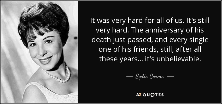 It was very hard for all of us. It's still very hard. The anniversary of his death just passed, and every single one of his friends, still, after all these years... it's unbelievable. - Eydie Gorme
