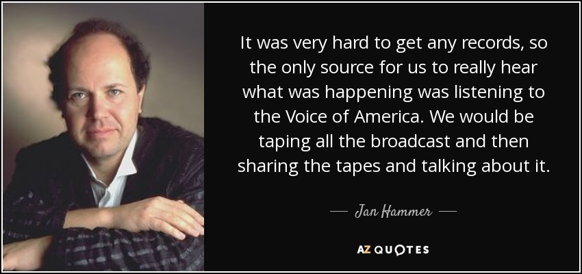It was very hard to get any records, so the only source for us to really hear what was happening was listening to the Voice of America. We would be taping all the broadcast and then sharing the tapes and talking about it. - Jan Hammer