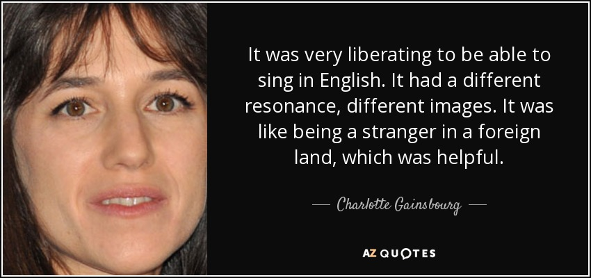 It was very liberating to be able to sing in English. It had a different resonance, different images. It was like being a stranger in a foreign land, which was helpful. - Charlotte Gainsbourg
