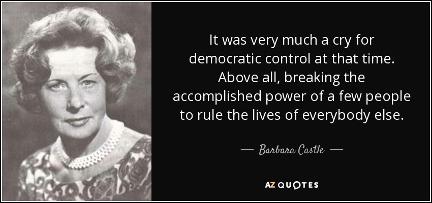 It was very much a cry for democratic control at that time. Above all, breaking the accomplished power of a few people to rule the lives of everybody else. - Barbara Castle, Baroness Castle of Blackburn