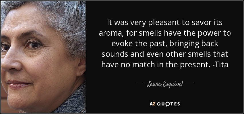 It was very pleasant to savor its aroma, for smells have the power to evoke the past, bringing back sounds and even other smells that have no match in the present. -Tita - Laura Esquivel