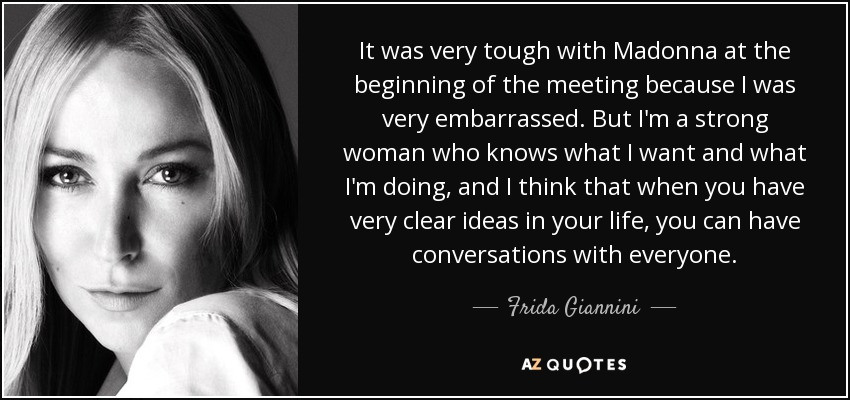 It was very tough with Madonna at the beginning of the meeting because I was very embarrassed. But I'm a strong woman who knows what I want and what I'm doing, and I think that when you have very clear ideas in your life, you can have conversations with everyone. - Frida Giannini