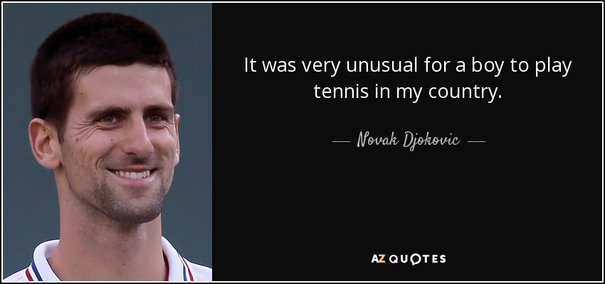 It was very unusual for a boy to play tennis in my country. - Novak Djokovic