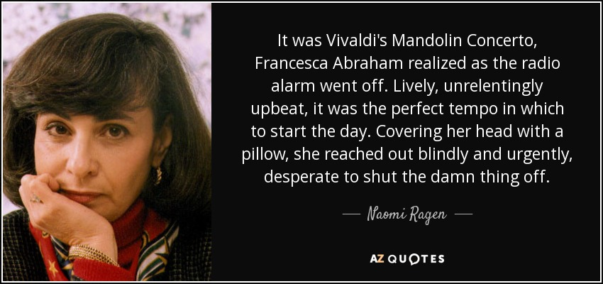 It was Vivaldi's Mandolin Concerto, Francesca Abraham realized as the radio alarm went off. Lively, unrelentingly upbeat, it was the perfect tempo in which to start the day. Covering her head with a pillow, she reached out blindly and urgently, desperate to shut the damn thing off. - Naomi Ragen