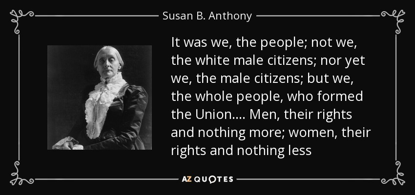 It was we, the people; not we, the white male citizens; nor yet we, the male citizens; but we, the whole people, who formed the Union.... Men, their rights and nothing more; women, their rights and nothing less - Susan B. Anthony