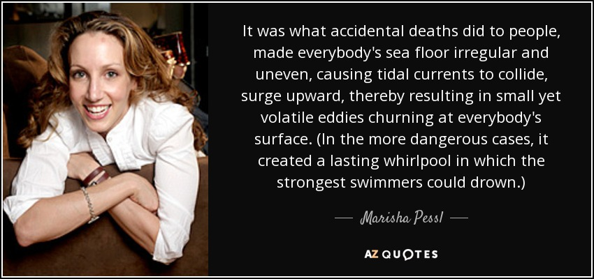 It was what accidental deaths did to people, made everybody's sea floor irregular and uneven, causing tidal currents to collide, surge upward, thereby resulting in small yet volatile eddies churning at everybody's surface. (In the more dangerous cases, it created a lasting whirlpool in which the strongest swimmers could drown.) - Marisha Pessl