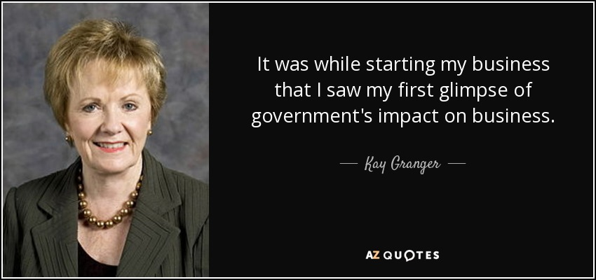 It was while starting my business that I saw my first glimpse of government's impact on business. - Kay Granger