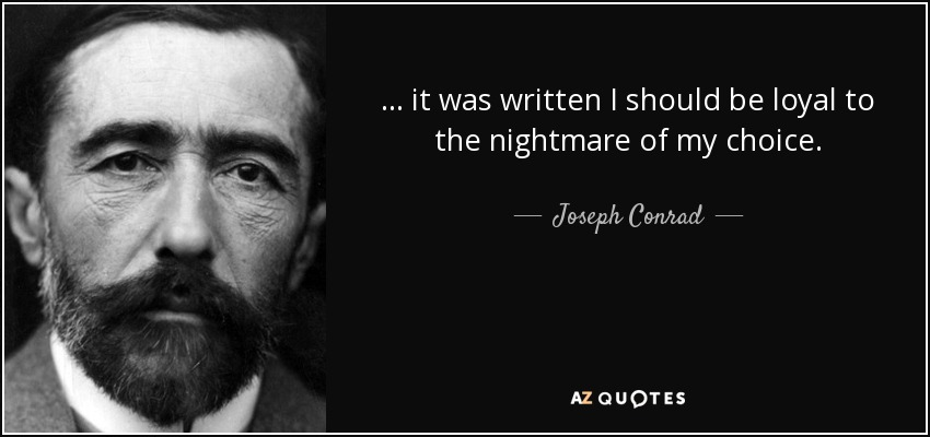 ... it was written I should be loyal to the nightmare of my choice. - Joseph Conrad
