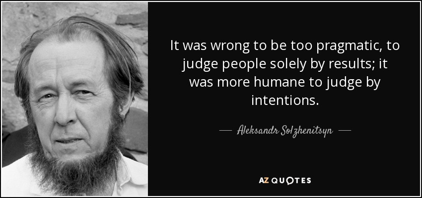 It was wrong to be too pragmatic, to judge people solely by results; it was more humane to judge by intentions. - Aleksandr Solzhenitsyn