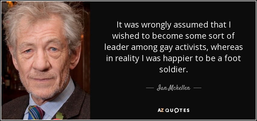 It was wrongly assumed that I wished to become some sort of leader among gay activists, whereas in reality I was happier to be a foot soldier. - Ian Mckellen