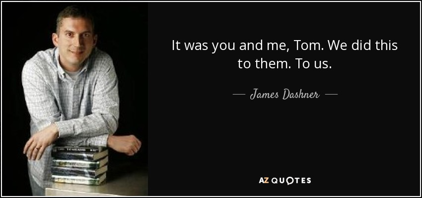 It was you and me, Tom. We did this to them. To us. - James Dashner