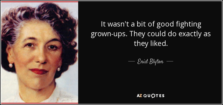 It wasn't a bit of good fighting grown-ups. They could do exactly as they liked. - Enid Blyton