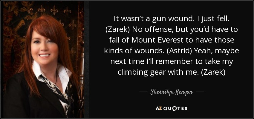 It wasn't a gun wound. I just fell. (Zarek) No offense, but you'd have to fall of Mount Everest to have those kinds of wounds. (Astrid) Yeah, maybe next time I'll remember to take my climbing gear with me. (Zarek) - Sherrilyn Kenyon