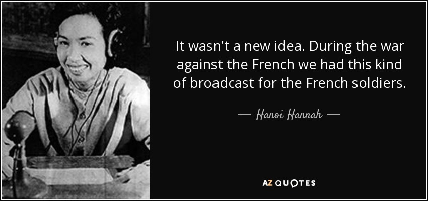 It wasn't a new idea. During the war against the French we had this kind of broadcast for the French soldiers. - Hanoi Hannah