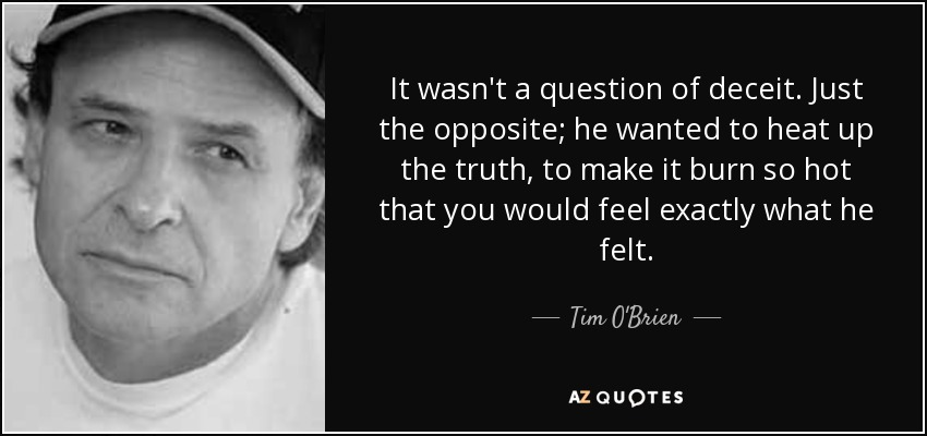 It wasn't a question of deceit. Just the opposite; he wanted to heat up the truth, to make it burn so hot that you would feel exactly what he felt. - Tim O'Brien