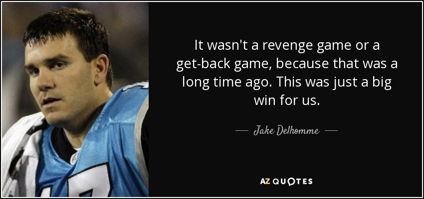 It wasn't a revenge game or a get-back game, because that was a long time ago. This was just a big win for us. - Jake Delhomme