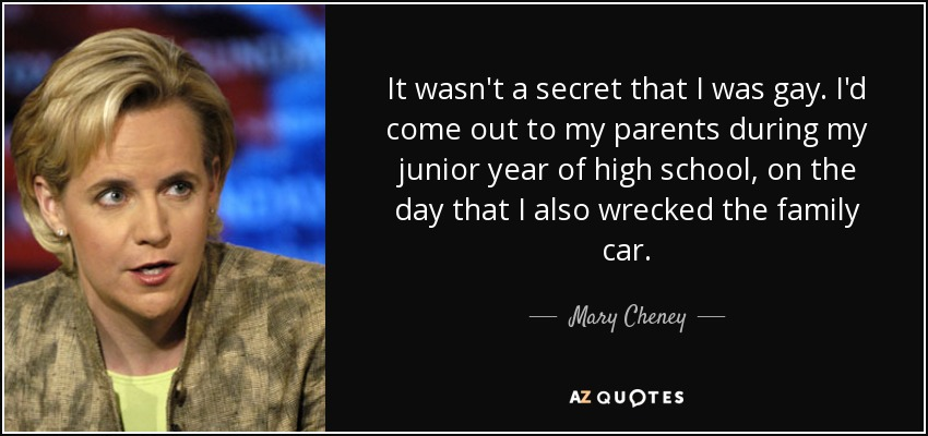 It wasn't a secret that I was gay. I'd come out to my parents during my junior year of high school, on the day that I also wrecked the family car. - Mary Cheney