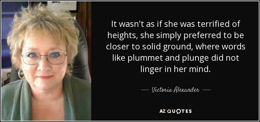 It wasn't as if she was terrified of heights, she simply preferred to be closer to solid ground, where words like plummet and plunge did not linger in her mind. - Victoria Alexander