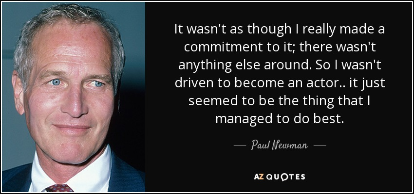 It wasn't as though I really made a commitment to it; there wasn't anything else around. So I wasn't driven to become an actor.. it just seemed to be the thing that I managed to do best. - Paul Newman