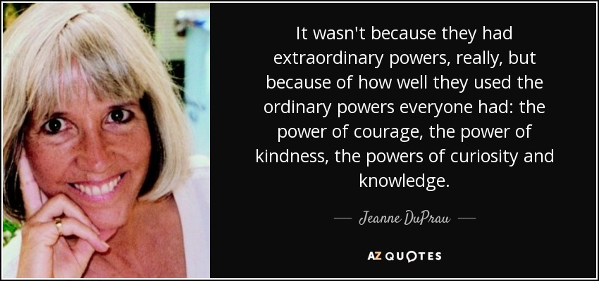 It wasn't because they had extraordinary powers, really, but because of how well they used the ordinary powers everyone had: the power of courage, the power of kindness, the powers of curiosity and knowledge. - Jeanne DuPrau