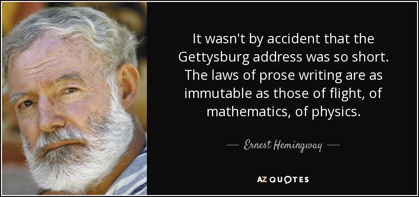 It wasn't by accident that the Gettysburg address was so short. The laws of prose writing are as immutable as those of flight, of mathematics, of physics. - Ernest Hemingway