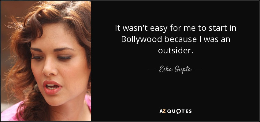 It wasn't easy for me to start in Bollywood because I was an outsider. - Esha Gupta